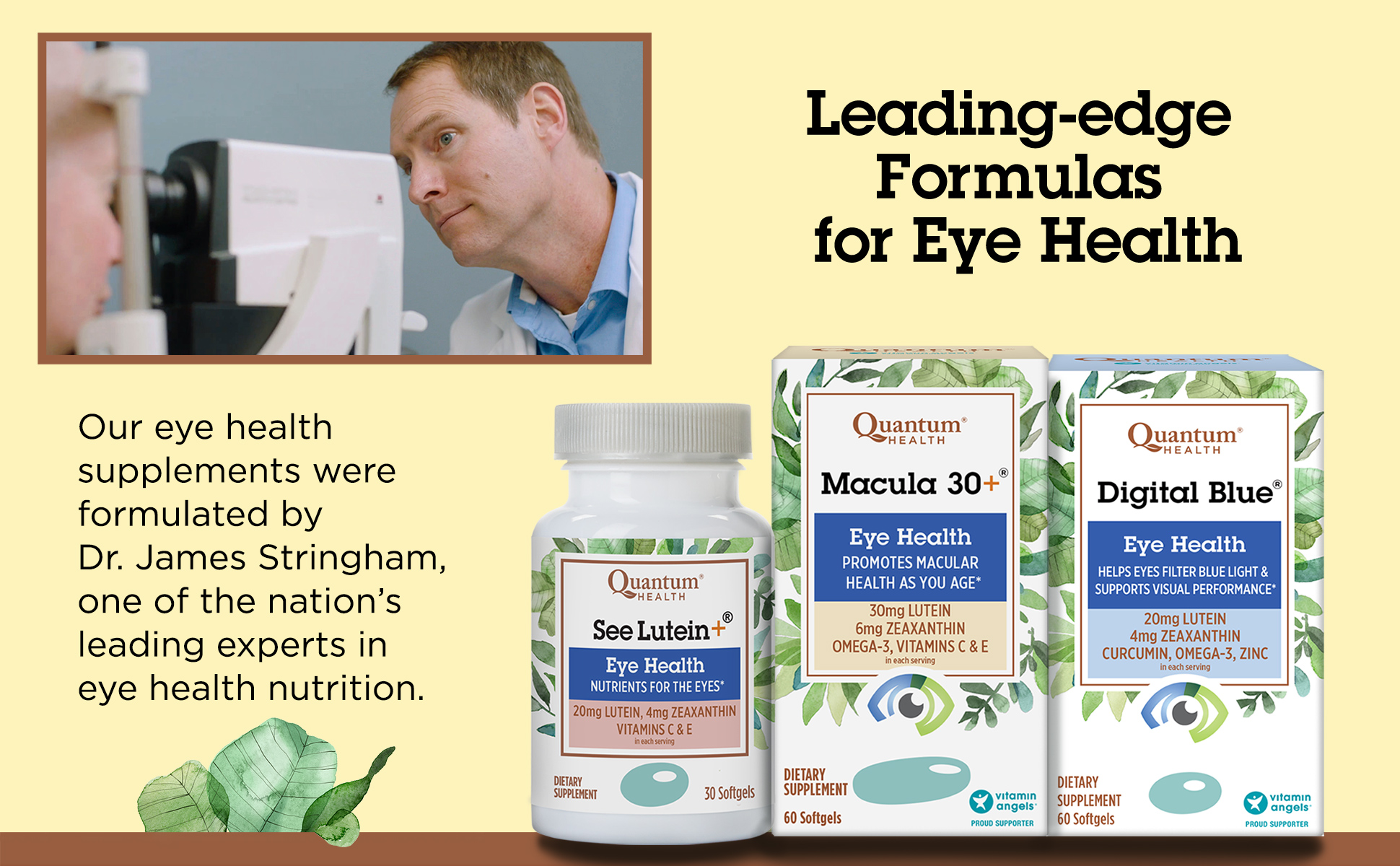 Our eye health supplements were formulated by Dr. James Stringham, one of the nation's leading experts in eye health nutrition.